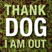 Thank Dog I Am Out